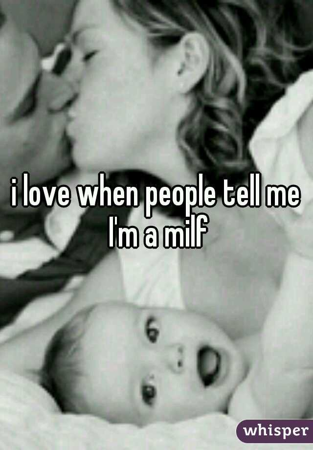 i love when people tell me I'm a milf