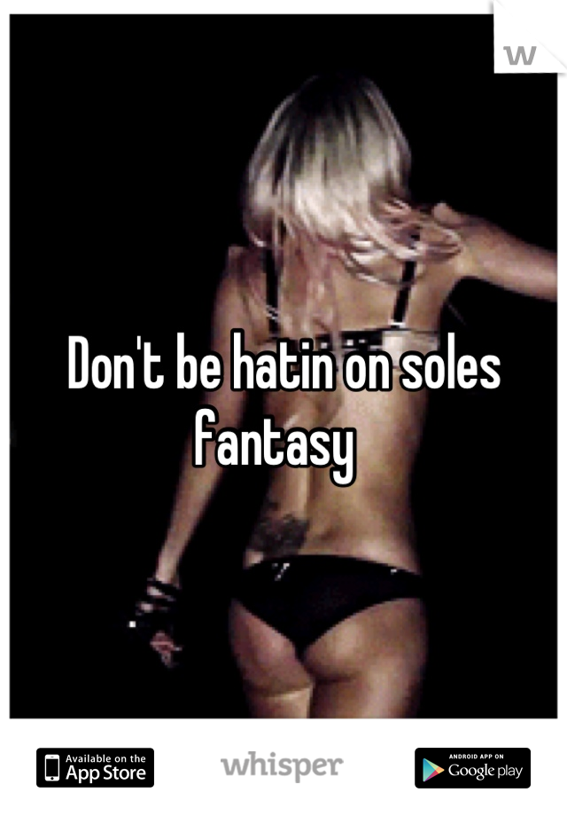 Don't be hatin on soles fantasy