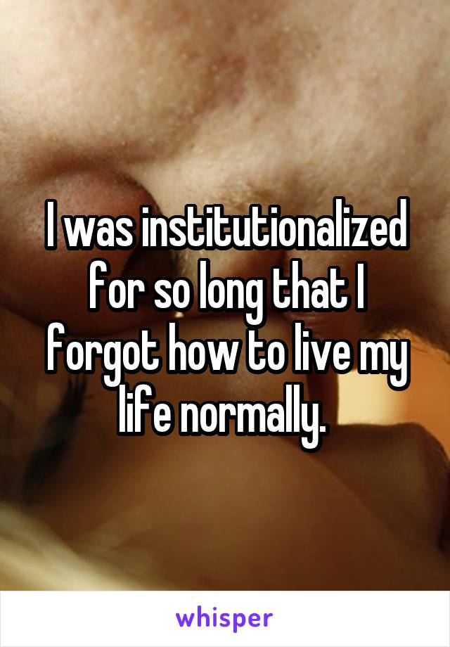 I was institutionalized for so long that I forgot how to live my life normally.
