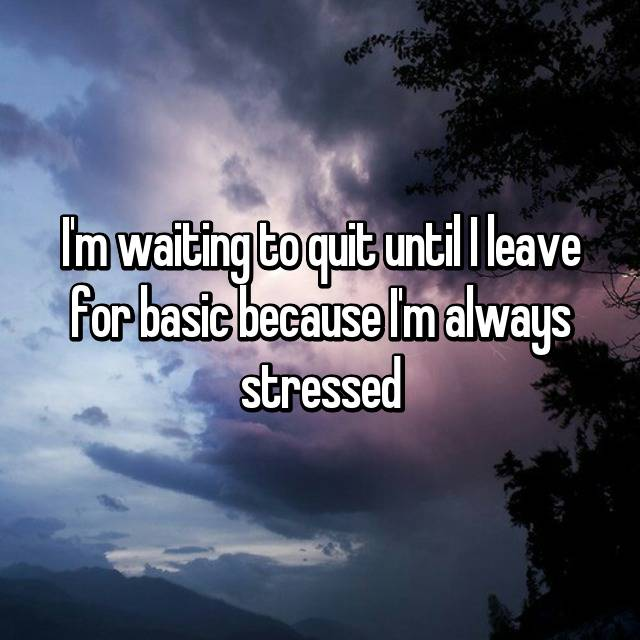 I'm waiting to quit until I leave for basic because I'm always stressed