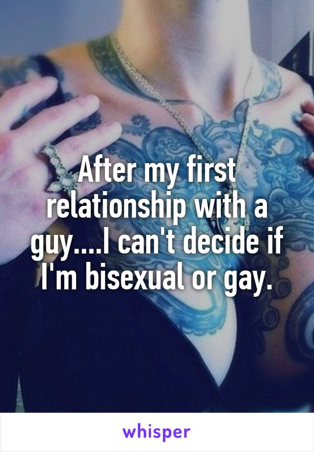 After my first relationship with a guy....I can't decide if I'm bisexual or gay.