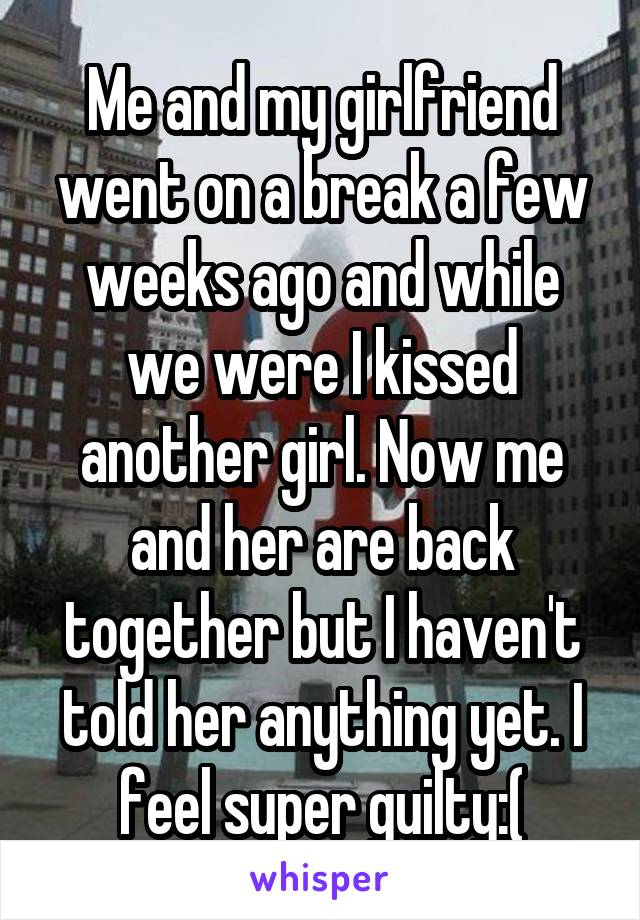 Me and my girlfriend went on a break a few weeks ago and while we were I kissed another girl. Now me and her are back together but I haven't told her anything yet. I feel super guilty:(