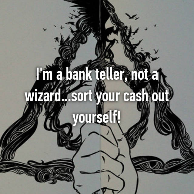 I'm a bank teller, not a wizard...sort your cash out yourself!