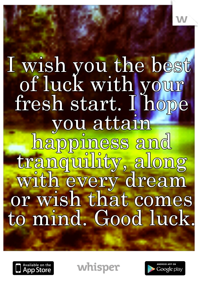 i wish you the best of luck with your fresh start i hope you attain happiness
