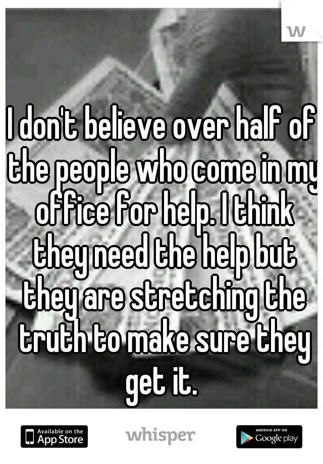 I don't believe over half of the people who come in my office for help. I think they need the help but they are stretching the truth to make sure they get it.