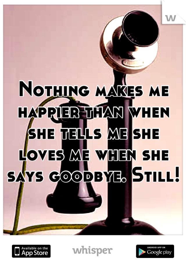 Nothing makes me happier than when she tells me she loves me when she says goodbye. Still!