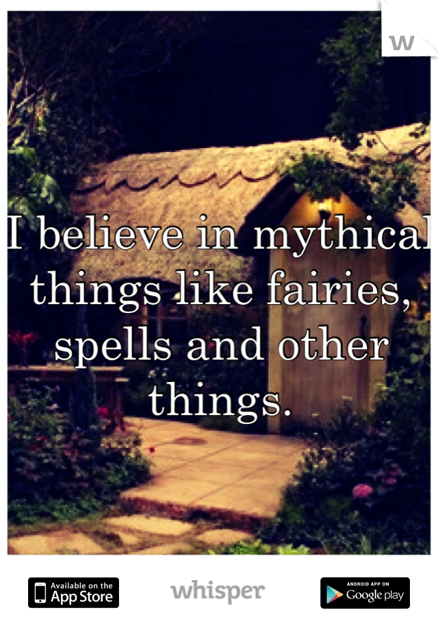 I believe in mythical things like fairies, spells and other things.