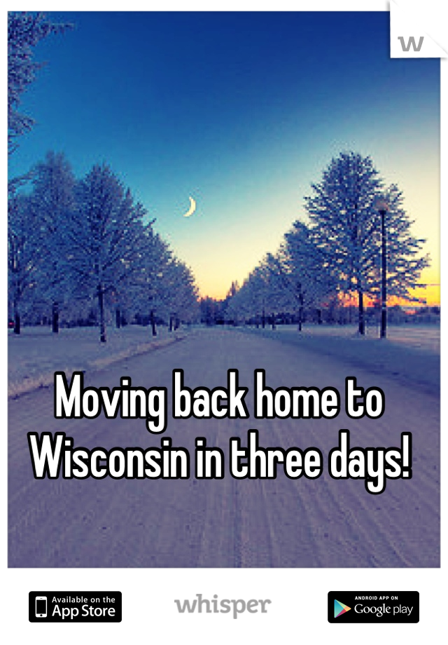 Moving back home to Wisconsin in three days!