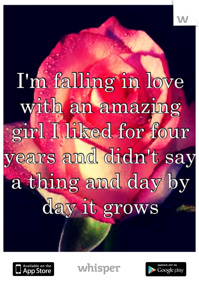 I'm falling in love with an amazing girl I liked for four years and didn't say a thing and day by day it grows