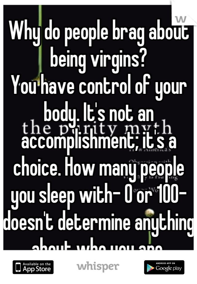 Why do people brag about being virgins? You have control of your body. It's not an accomplishment; it's a choice. How many people you sleep with- 0 or 100- doesn't determine anything about who you are.