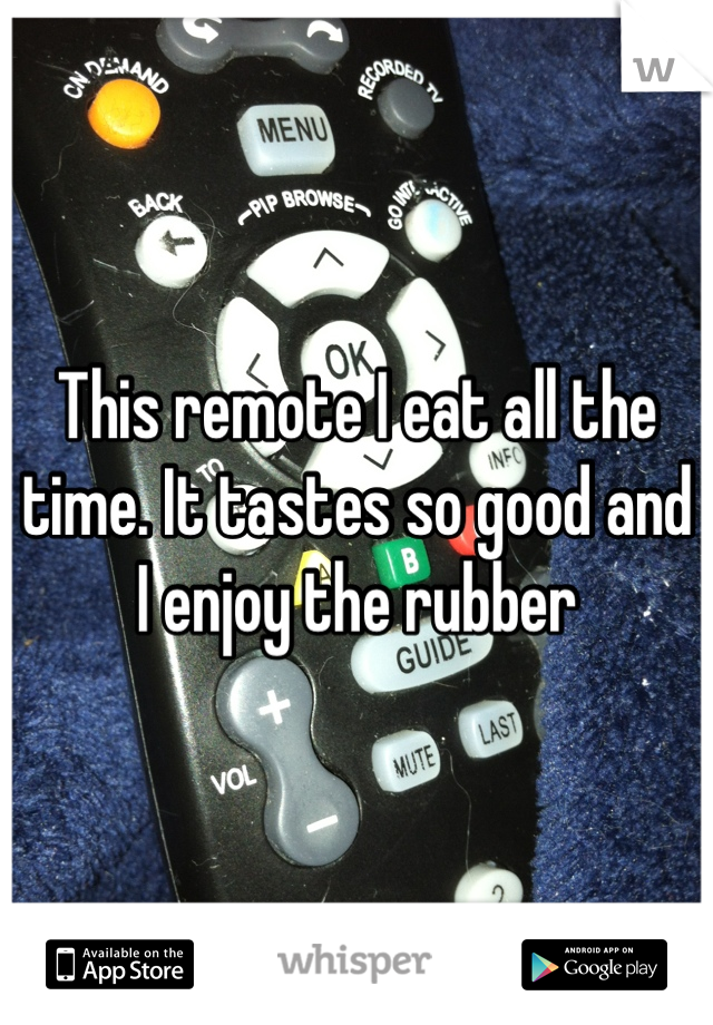This remote I eat all the time. It tastes so good and I enjoy the rubber