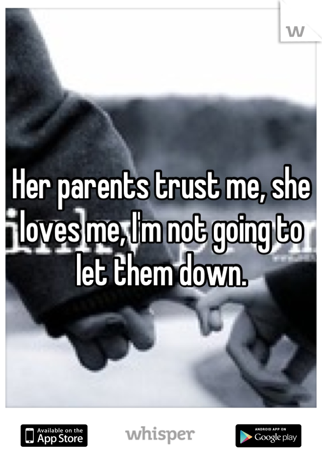 Her parents trust me, she loves me, I'm not going to let them down.