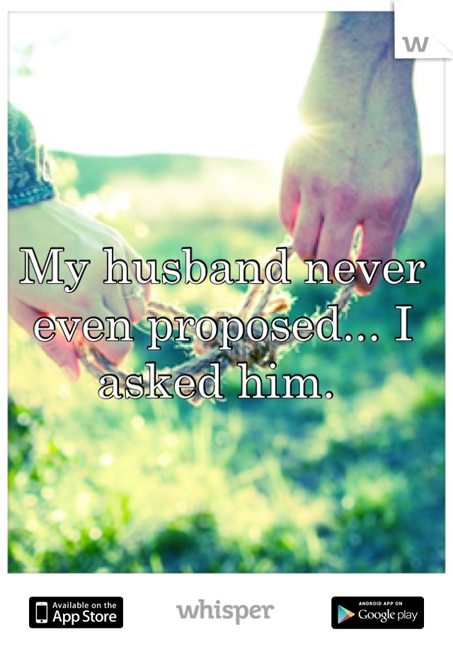 My husband never even proposed... I asked him.