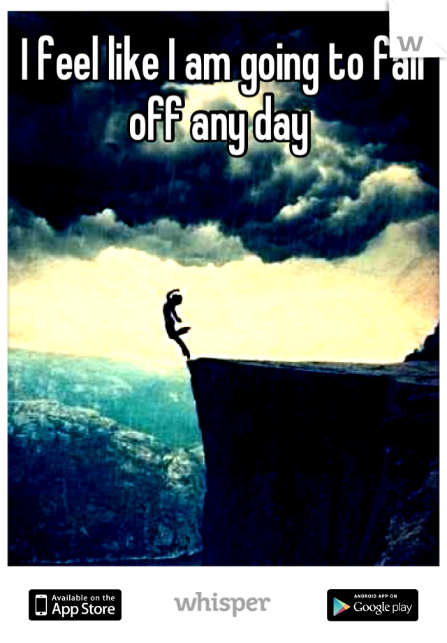 I feel like I am going to fall off any day