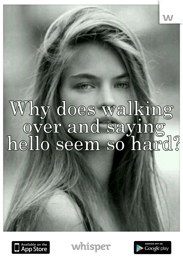 Why does walking over and saying hello seem so hard?