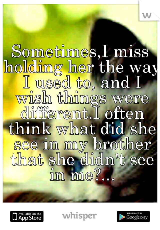 Sometimes,I miss holding her the way I used to, and I wish things were different.I often think what did she see in my brother that she didn't see in me?...