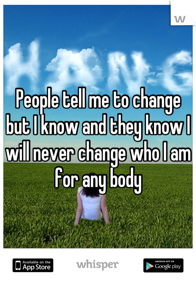 People tell me to change but I know and they know I will never change who I am for any body