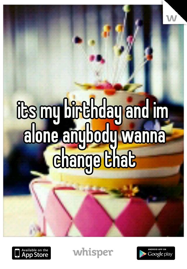 its my birthday and im alone anybody wanna change that