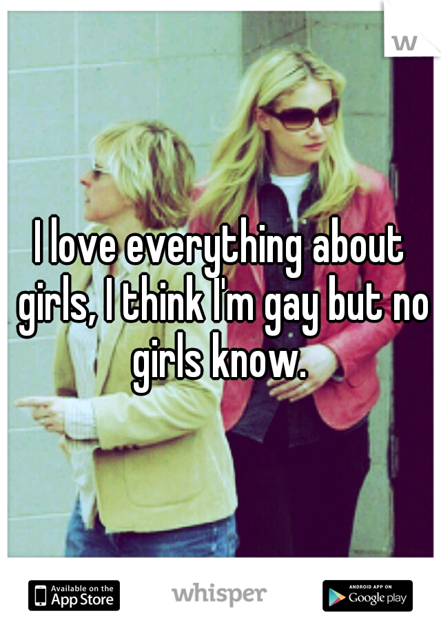 I love everything about girls, I think I'm gay but no girls know.