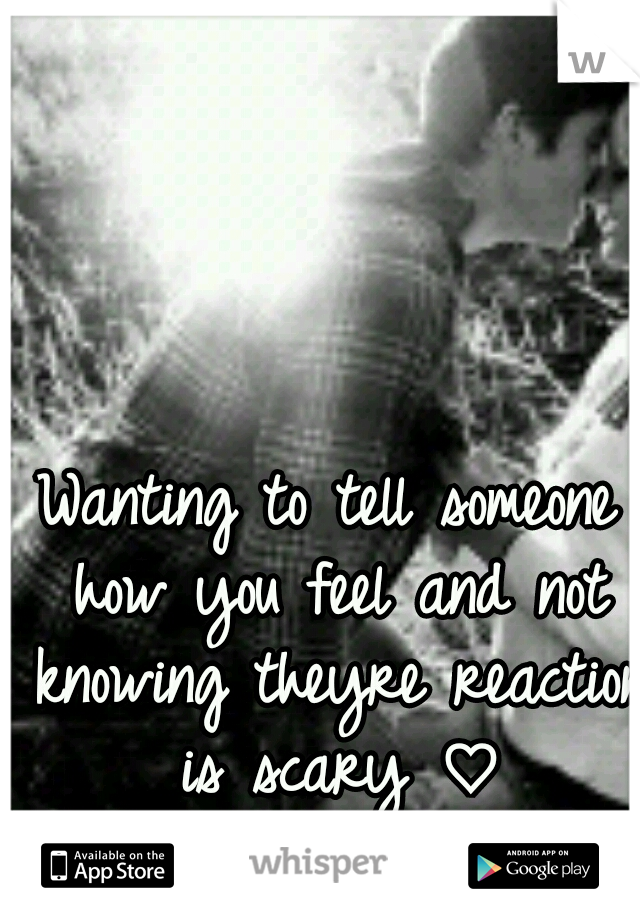 Wanting to tell someone how you feel and not knowing theyre reaction is scary ♡