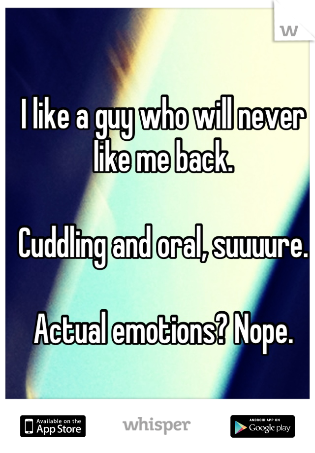 I like a guy who will never like me back.  Cuddling and oral, suuuure.  Actual emotions? Nope.
