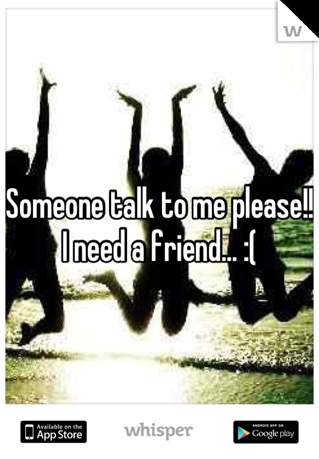 Someone talk to me please!! I need a friend... :(