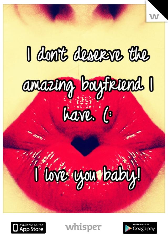 I don't deserve the amazing boyfriend I have. (:  I love you baby!