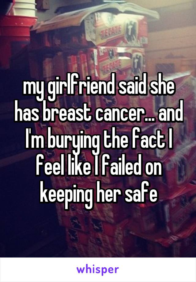 my girlfriend said she has breast cancer... and I'm burying the fact I feel like I failed on keeping her safe
