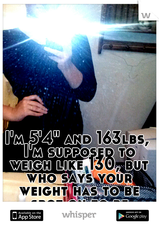 """I'm 5'4"""" and 163lbs, I'm supposed to weigh like 130, but who says your weight has to be spot on to be beautiful? (:"""