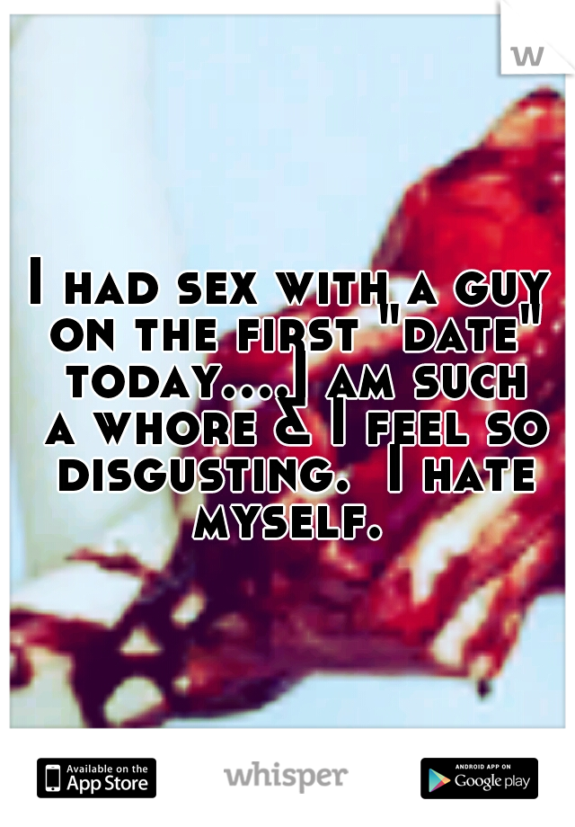 """I had sex with a guy on the first """"date"""" today....I am such a whore & I feel so disgusting.  I hate myself."""