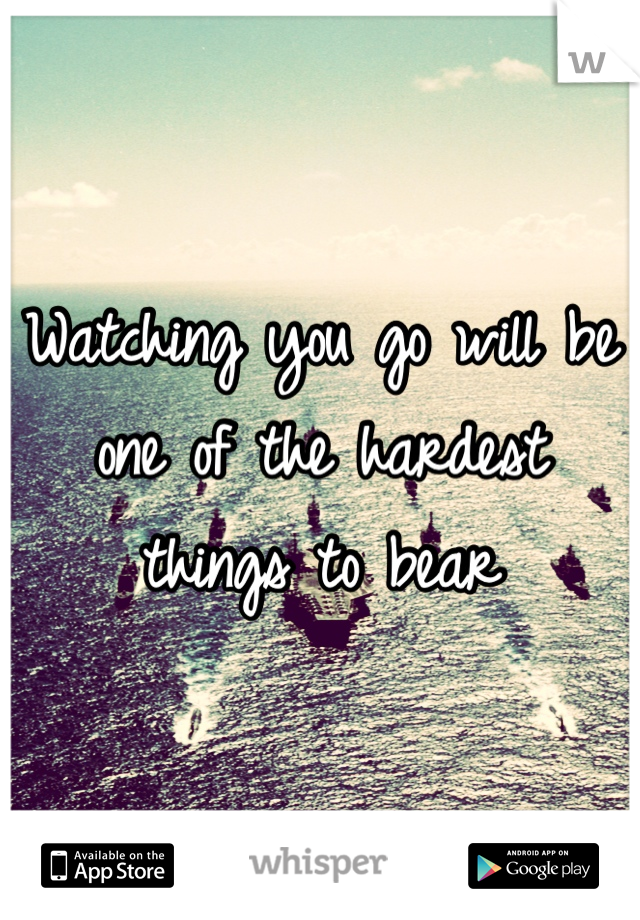 Watching you go will be one of the hardest things to bear