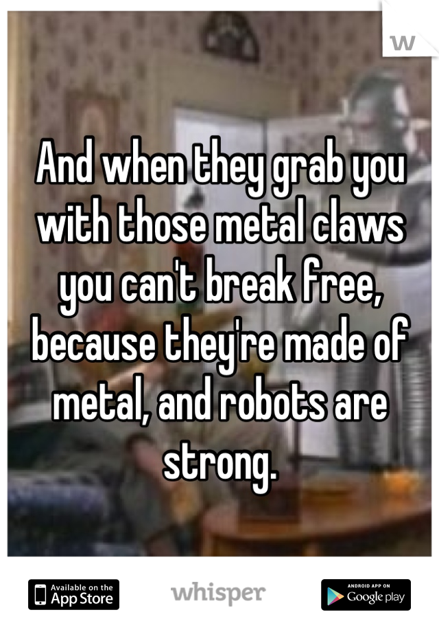 And when they grab you with those metal claws you can't break free, because they're made of metal, and robots are strong.