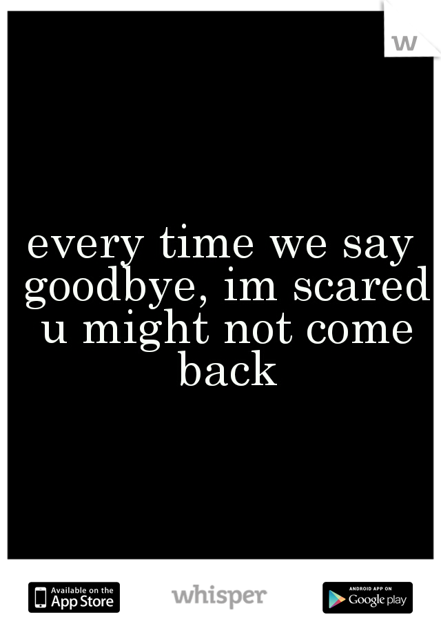 every time we say goodbye, im scared u might not come back