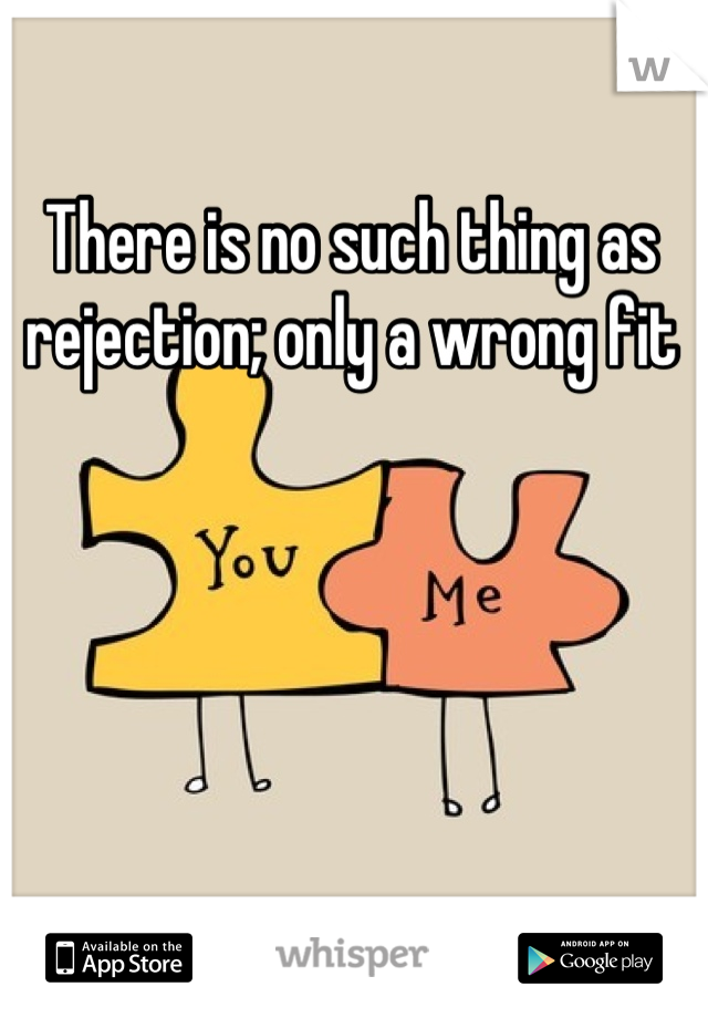 There is no such thing as rejection; only a wrong fit