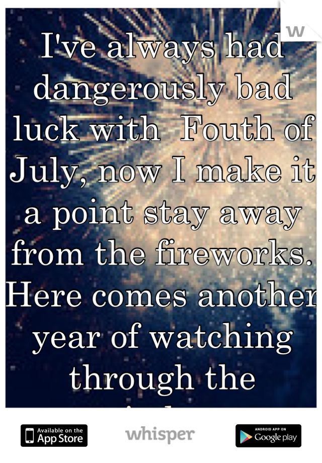 I've always had dangerously bad luck with  Fouth of July, now I make it a point stay away from the fireworks. Here comes another year of watching through the window.