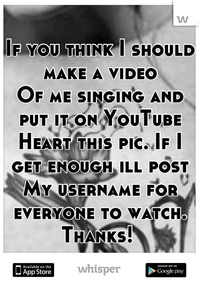 If you think I should make a video  Of me singing and put it on YouTube Heart this pic. If I get enough ill post My username for everyone to watch.  Thanks!