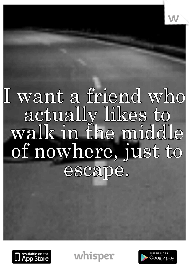 I want a friend who actually likes to walk in the middle of nowhere, just to escape.