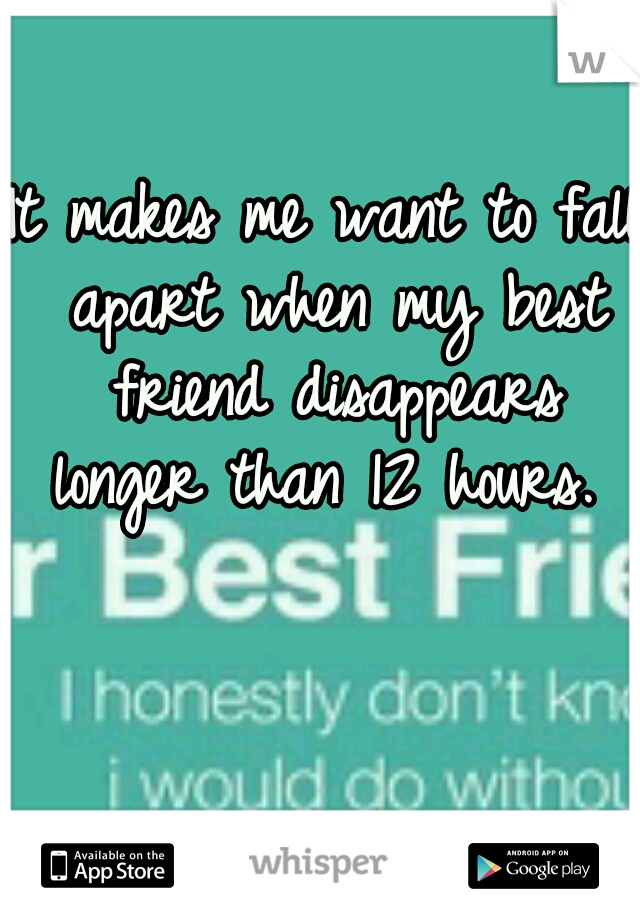 It makes me want to fall apart when my best friend disappears longer than 12 hours.