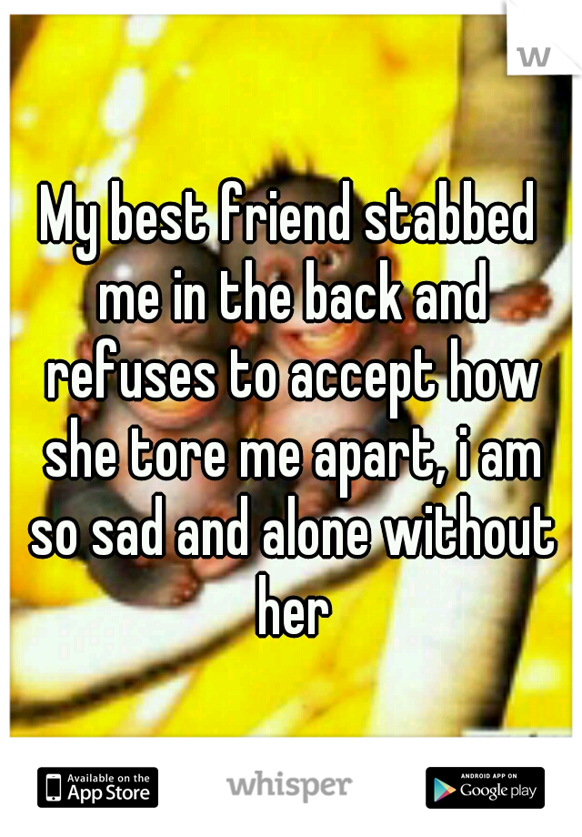 My best friend stabbed me in the back and refuses to accept how she tore me apart, i am so sad and alone without her