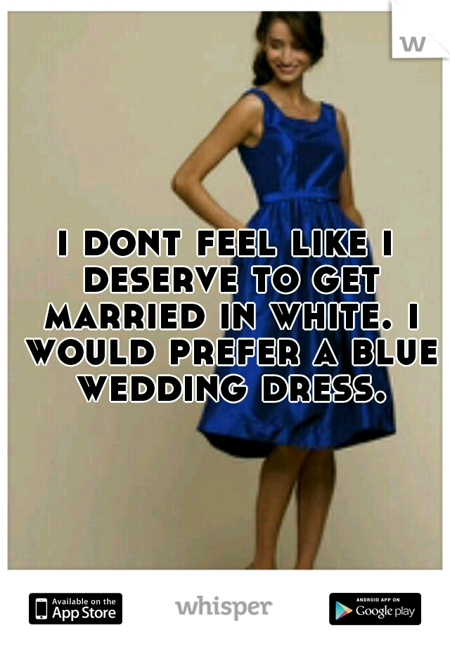 i dont feel like i deserve to get married in white. i would prefer a blue wedding dress.