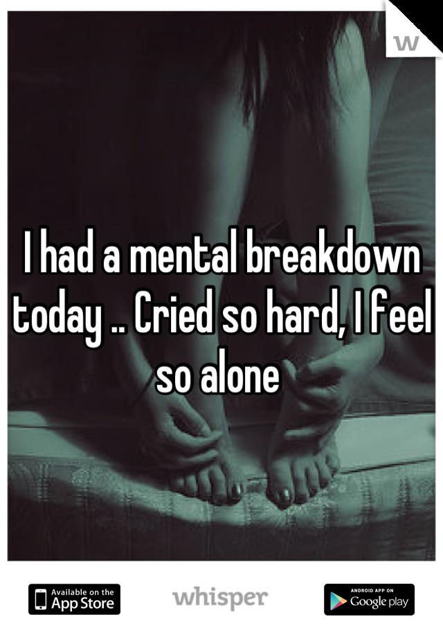 I had a mental breakdown today .. Cried so hard, I feel so alone