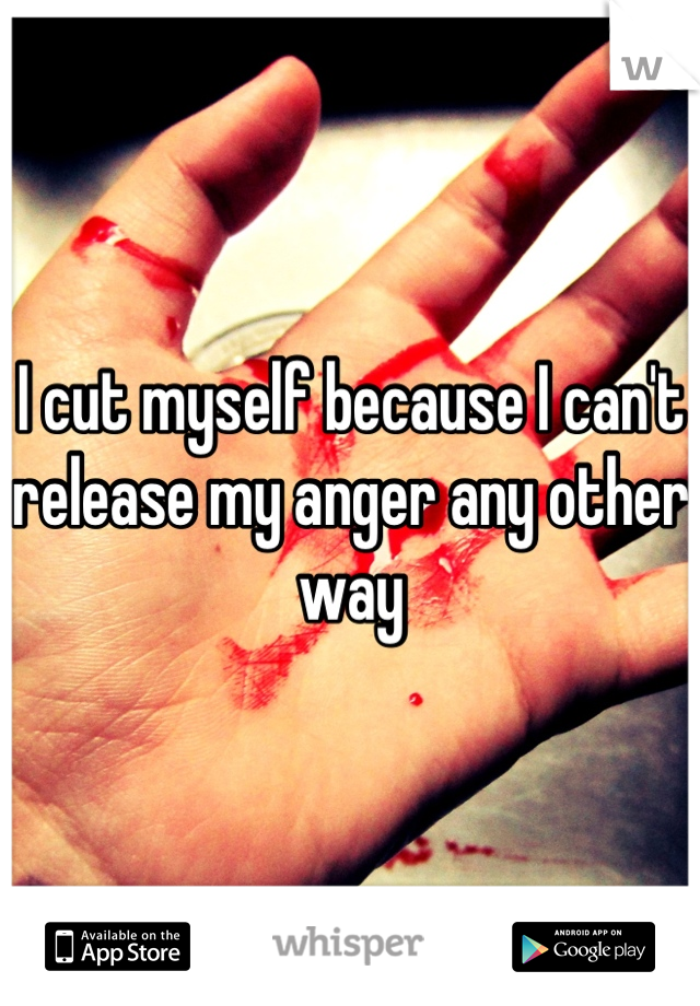 I cut myself because I can't release my anger any other way