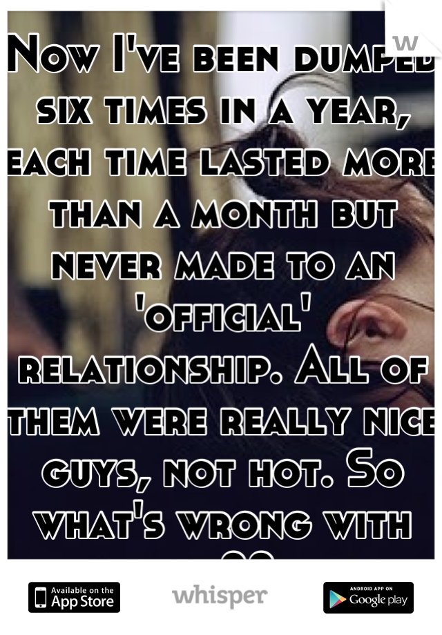Now I've been dumped six times in a year, each time lasted more than a month but never made to an 'official' relationship. All of them were really nice guys, not hot. So what's wrong with me??
