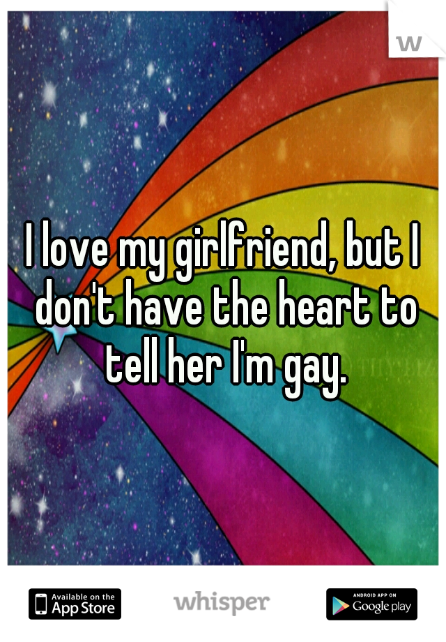 I love my girlfriend, but I don't have the heart to tell her I'm gay.