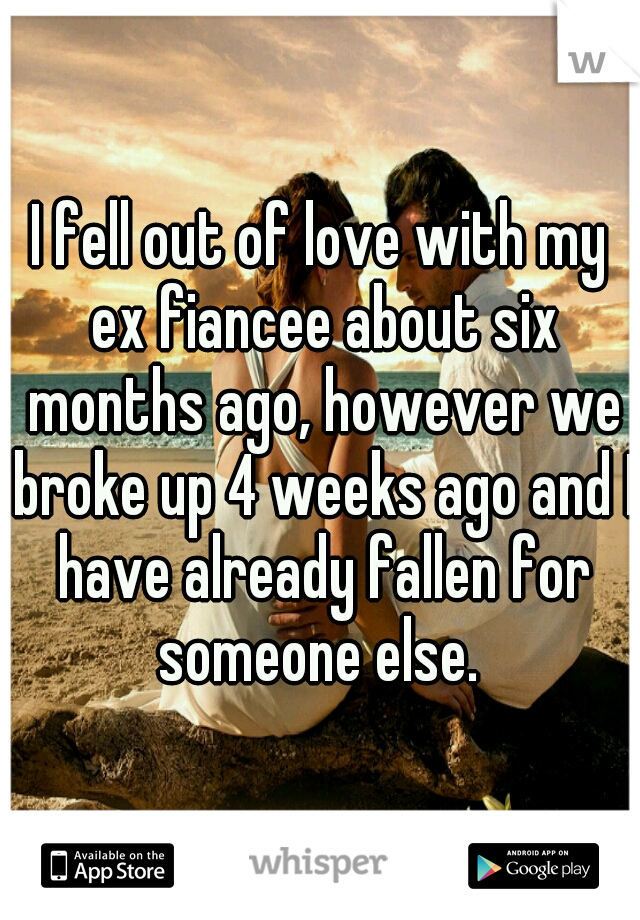 I fell out of love with my ex fiancee about six months ago, however we broke up 4 weeks ago and I have already fallen for someone else.