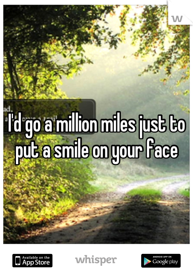 I'd go a million miles just to put a smile on your face