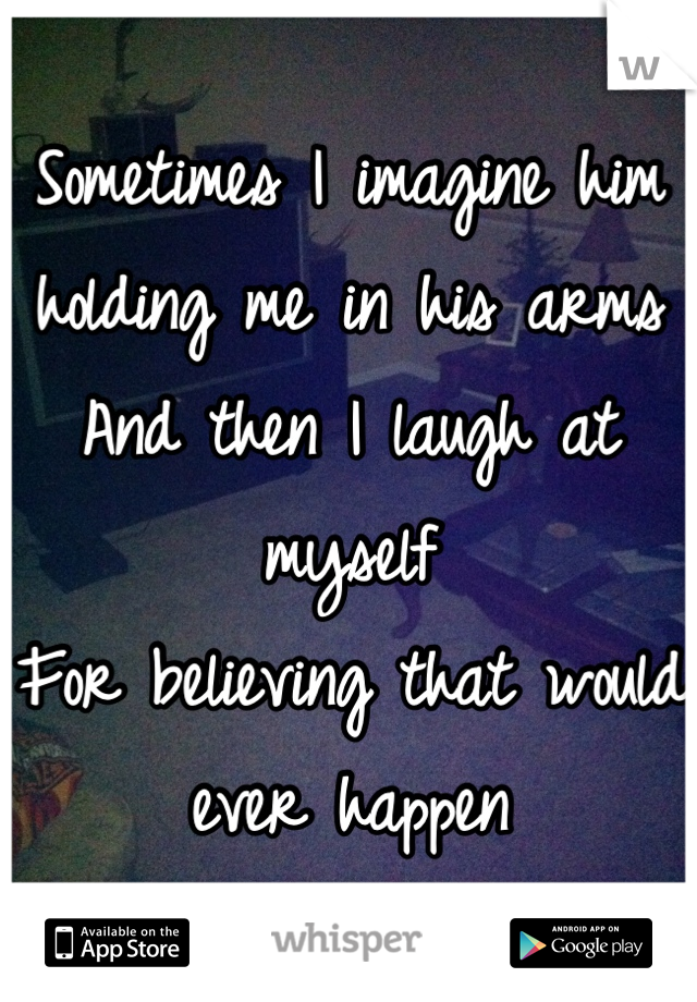 Sometimes I imagine him holding me in his arms And then I laugh at myself For believing that would ever happen