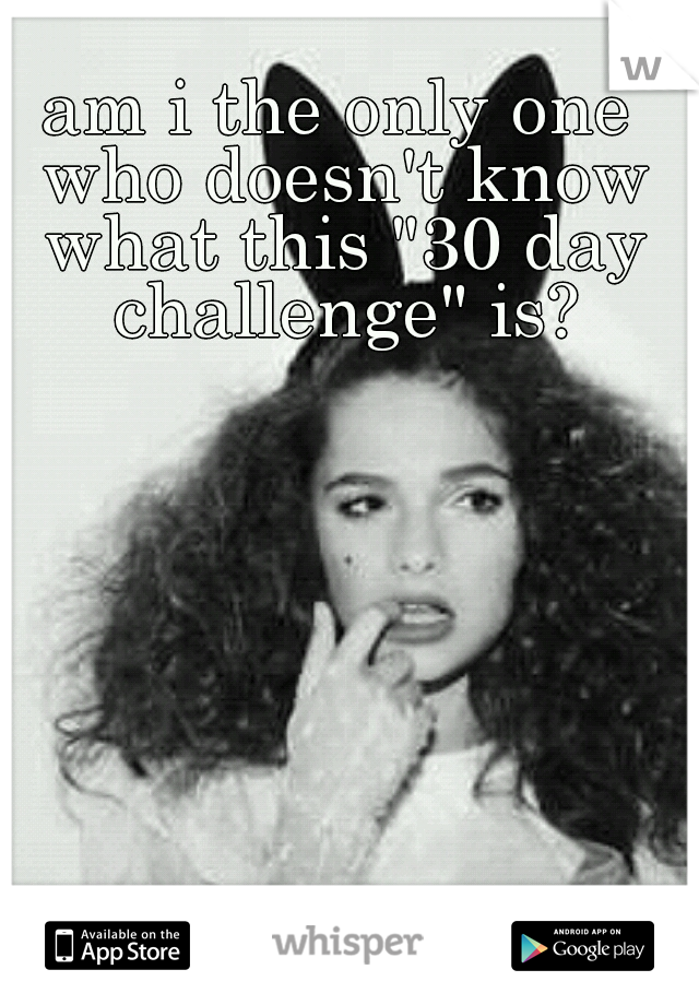 """am i the only one who doesn't know what this """"30 day challenge"""" is?"""