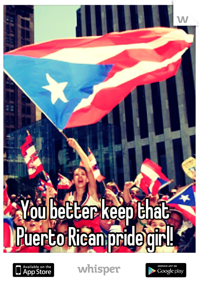 You better keep that Puerto Rican pride girl!