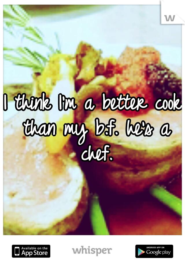 I think I'm a better cook than my b.f. he's a chef.